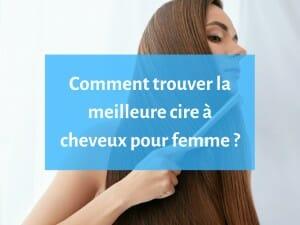 Comment choisir la meilleure cire pour cheveux de femme ?